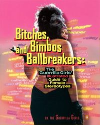 Bitches, Bimbos and Ballbreakers: The Guerrilla Girls' Illustrated Guide to Female Stereotypes from the Guerrilla Girls' Portfolio Compleat 1985-2008